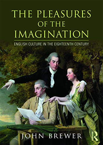 The Pleasures of the Imagination: English Culture in the Eighteenth Century: Brewer, John