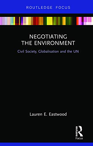 9780415660563: Negotiating the Environment: Civil Society, Globalisation and the UN (Routledge Research in Global Environmental Governance)