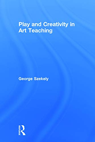 Play and Creativity in Art Teaching: Szekely, George