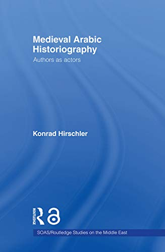 9780415665469: Medieval Arabic Historiography: Authors as Actors (SOAS/Routledge Studies on the Middle East)