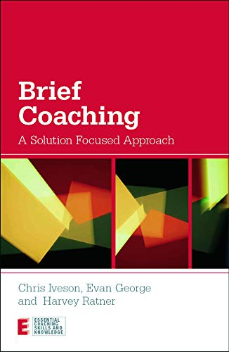 Brief Coaching: A Solution Focused Approach (Essential Coaching Skills and Knowledge): Iveson, ...