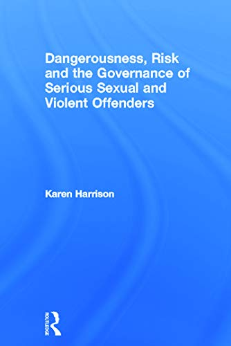 9780415668620: Dangerousness, Risk and the Governance of Serious Sexual and Violent Offenders