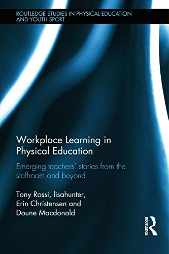 9780415673655: Workplace Learning in Physical Education: Emerging Teachers' Stories from the Staffroom and Beyond (Routledge Studies in Physical Education and Youth Sport)
