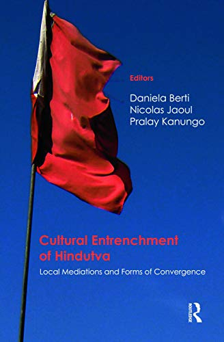 Cultural Entrenchment of Hindutva: Local Mediations and Forms of Convergence: Christine Guillebaud