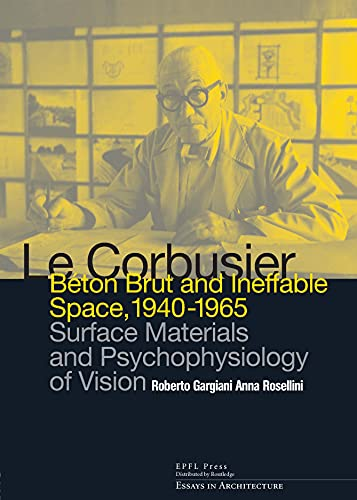 9780415681711: Le Corbusier: Beton Brut and Ineffable Space (1940 – 1965): Surface Materials and Psychophysiology of Vision (Essays in Architecture)