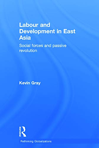 9780415681841: Labour and Development in East Asia: Social Forces and Passive Revolution (Rethinking Globalizations)