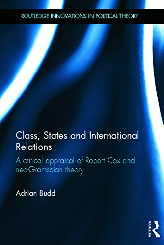 9780415681865: Class, States and International Relations: A critical appraisal of Robert Cox and neo-Gramscian theory (Routledge Innovations in Political Theory)