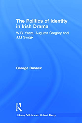 9780415699631: The Politics of Identity in Irish Drama: W.B. Yeats, Augusta Gregory and J.M. Synge (Literary Criticism and Cultural Theory)