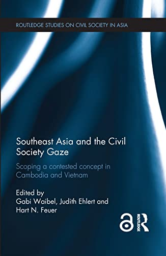 9780415709668: Southeast Asia and the Civil Society Gaze: Scoping a Contested Concept in Cambodia and Vietnam (Routledge Studies on Civil Society in Asia)