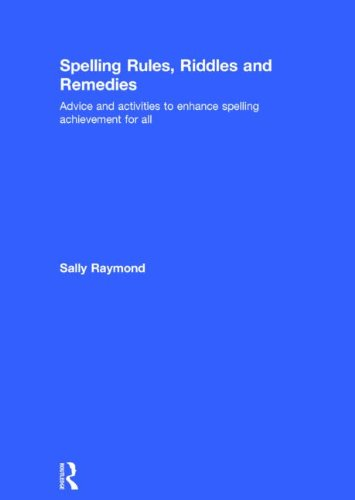 Spelling Rules, Riddles and Remedies: Advice and activities to enhance spelling achievement for all...