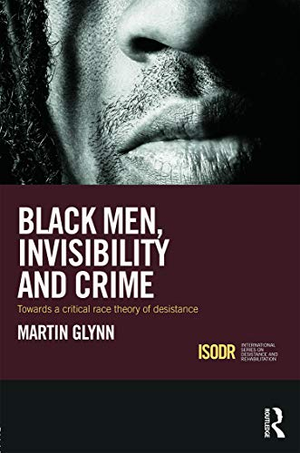 9780415715355: Black Men, Invisibility and Crime: Towards a Critical Race Theory of Desistance (International Series on Desistance and Rehabilitation)