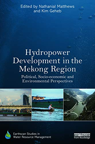 Hydropower Development in the Mekong Region: Political, Socio-economic and Environmental ...