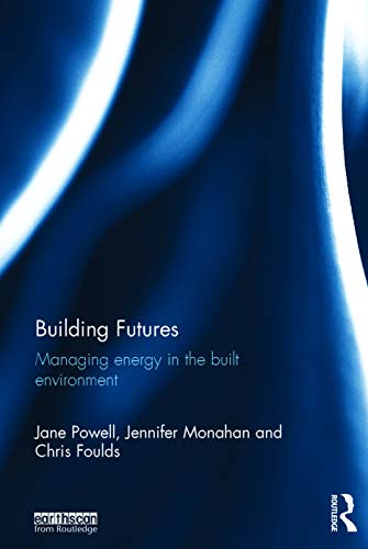 Building Futures: Managing energy in the built environment: Powell, Jane; Monahan, Jenn; Foulds, ...