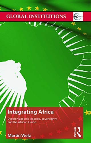 9780415723343: Integrating Africa: Decolonization's Legacies, Sovereignty and the African Union (Routledge Global Institutions)
