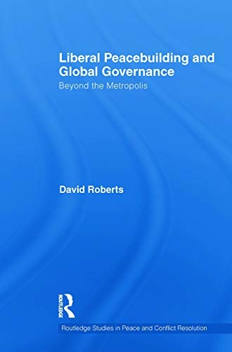 Liberal Peacebuilding and Global Governance: Beyond the Metropolis (Routledge Studies in Peace and Conflict Resolution) (9780415724142) by David Roberts