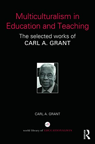 Multiculturalism in Education and Teaching: The selected works of Carl A. Grant (World Library of ...