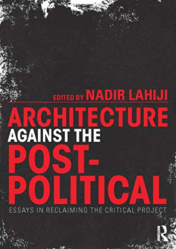 9780415725378: Architecture Against the Post-Political: Essays in Reclaiming the Critical Project