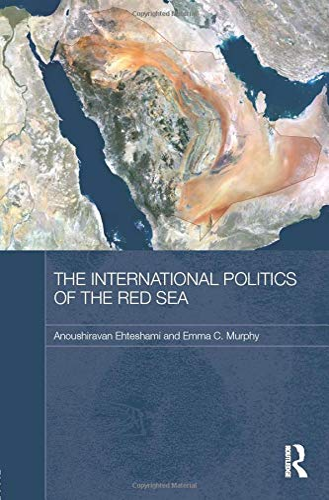 The International Politics of the Red Sea: Ehteshami, Anoushiravan; Murphy, Emma C.