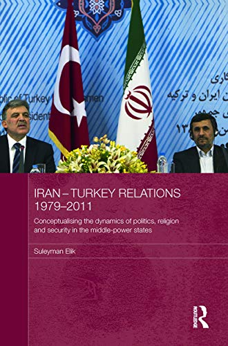Iran-Turkey Relations, 1979-2011: Conceptualising the Dynamics of Politics, Religion and Security ...