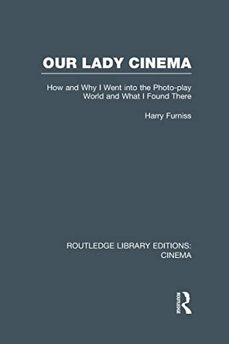 Routledge Library Editions: Cinema: Our Lady Cinema: How and Why I went into the Photo-play World ...