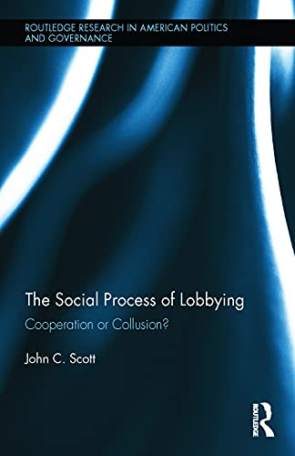Social Process of Lobbying: Cooperation or Collusion? (Routledge Research in American Politics and ...
