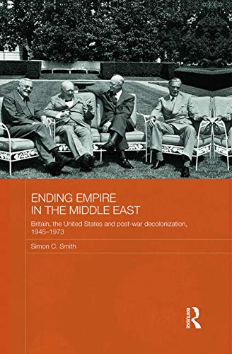 9780415728409: Ending Empire in the Middle East: Britain, the United States and Post-war Decolonization, 1945-1973 (Routledge Studies in Middle Eastern History)