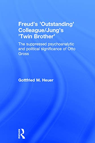 9780415728751: Freud's 'Outstanding' Colleague/Jung's 'Twin Brother': The suppressed psychoanalytic and political significance of Otto Gross