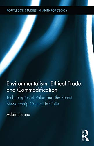 9780415730419: Environmentalism, Ethical Trade, and Commodification: Technologies of Value and the Forest Stewardship Council in Chile (Routledge Studies in Anthropology)