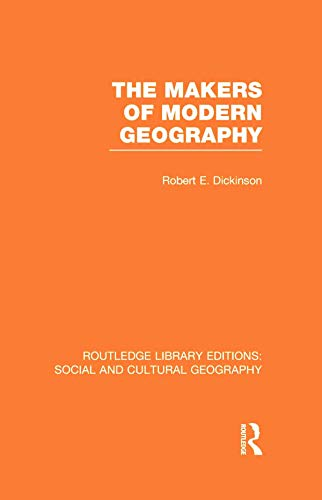 The Makers of Modern Geography (RLE Social: Dickinson, Robert E.