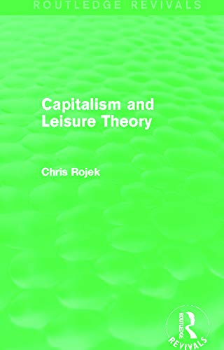 Capitalism and Leisure Theory (Routledge Revivals): Chris Rojek