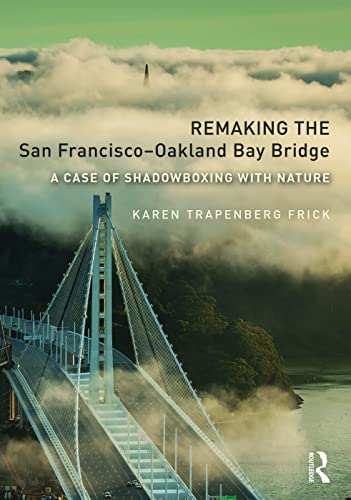 9780415736589: Remaking the San Francisco-Oakland Bay Bridge: A Case of Shadowboxing with Nature