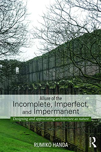 9780415741491: Allure of the Incomplete, Imperfect, and Impermanent: Designing and Appreciating Architecture as Nature