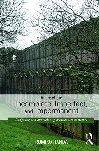 9780415741507: Allure of the Incomplete, Imperfect, and Impermanent: Designing and Appreciating Architecture as Nature