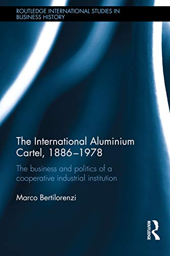 The International Aluminium Cartel: The Business and Politics of a Cooperative Industrial ...