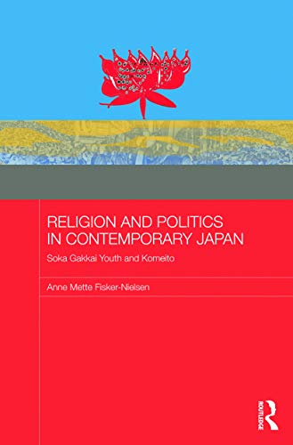 Religion and Politics in Contemporary Japan: Soka Gakkai Youth and Komeito: Fisker-Nielsen, Anne ...