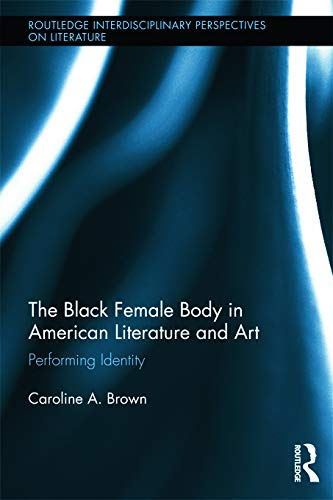The Black Female Body in American Literature and Art: Performing Identity: Brown, Caroline