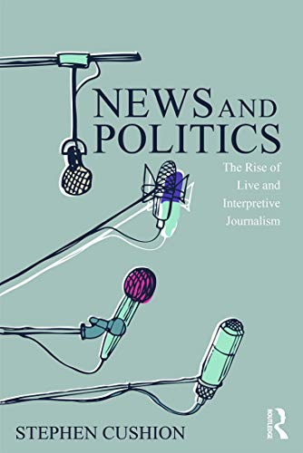 9780415744713: News and Politics: The Rise of Live and Interpretive Journalism