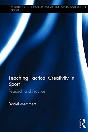 Teaching Tactical Creativity in Sport: Research and Practice: Memmert, Daniel