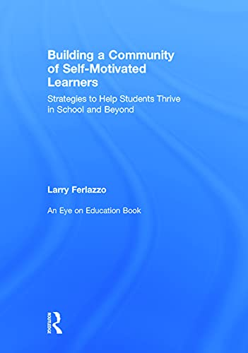 Building a Community of Self-Motivated Learners: Strategies to Help Students Thrive in School and ...