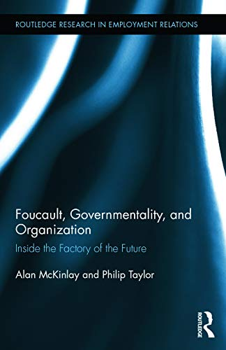 Foucault, Governmentality, and Organization: Inside the Factory of the Future (Routledge Research ...