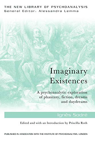 Imaginary Existences: A Psychoanalytic Exploration of Phantasy, Fiction, Dreams and Daydreams (The ...