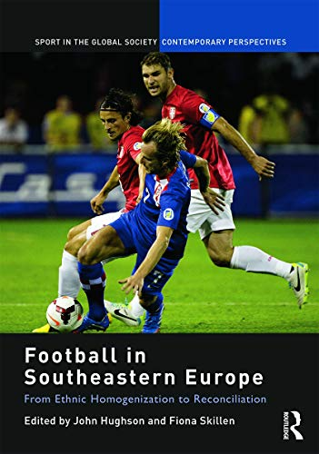 9780415749503: Football in Southeastern Europe: From Ethnic Homogenization to Reconciliation (Sport in the Global Society – Contemporary Perspectives)