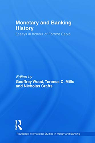 Monetary and Banking History: Essays in Honour of Forrest Capie (Routledge International Studies in...