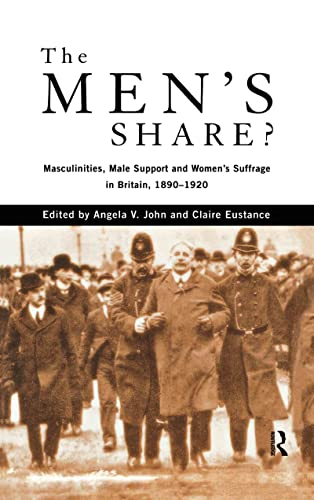 The Men's Share?: Masculinities, Male Support and Women's Suffrage in Britain, 1890-1920:...