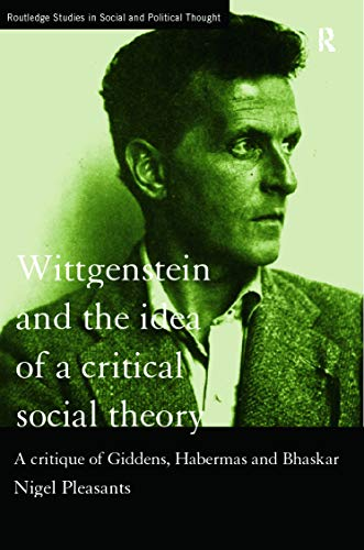 9780415757584: Wittgenstein and the Idea of a Critical Social Theory: A Critique of Giddens, Habermas and Bhaskar (Routledge Studies in Social and Political Thought)