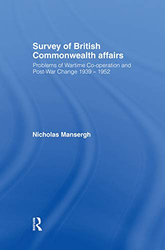 Survey of British Commonwealth Affairs: Problems of Wartime Cooperation and Post-War Change 1939-...