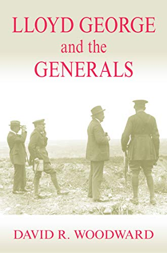 Lloyd George and the Generals (Military History and Policy): Woodward, David R.