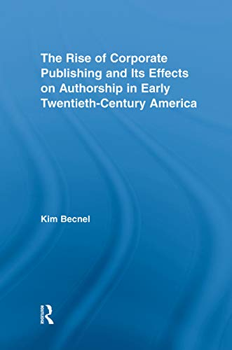 9780415762472: The Rise of Corporate Publishing and Its Effects on Authorship in Early Twentieth Century America (Literary Criticism and Cultural Theory)