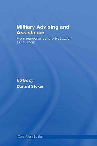 9780415770156: Military Advising and Assistance: From Mercenaries to Privatization, 1815–2007 (Cass Military Studies)