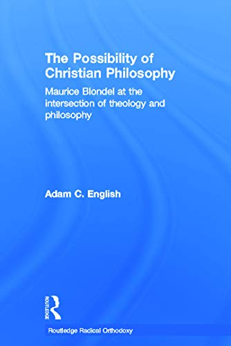 9780415770415: The Possibility of Christian Philosophy: Maurice Blondel at the Intersection of Theology and Philosophy (Routledge Radical Orthodoxy)